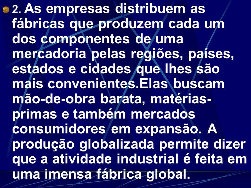 2. As empresas distribuem as fábricas que produzem cada um dos componentes de uma mercadoria pelas regiões, países, estados e cidades que lhes são mai