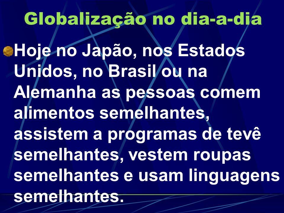 Globalização no dia-a-dia Hoje no Japão, nos Estados Unidos, no Brasil ou na Alemanha as pessoas comem alimentos semelhantes, assistem a programas de