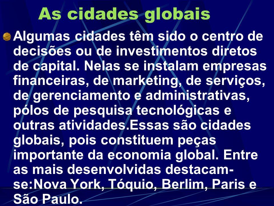 As cidades globais Algumas cidades têm sido o centro de decisões ou de investimentos diretos de capital. Nelas se instalam empresas financeiras, de ma