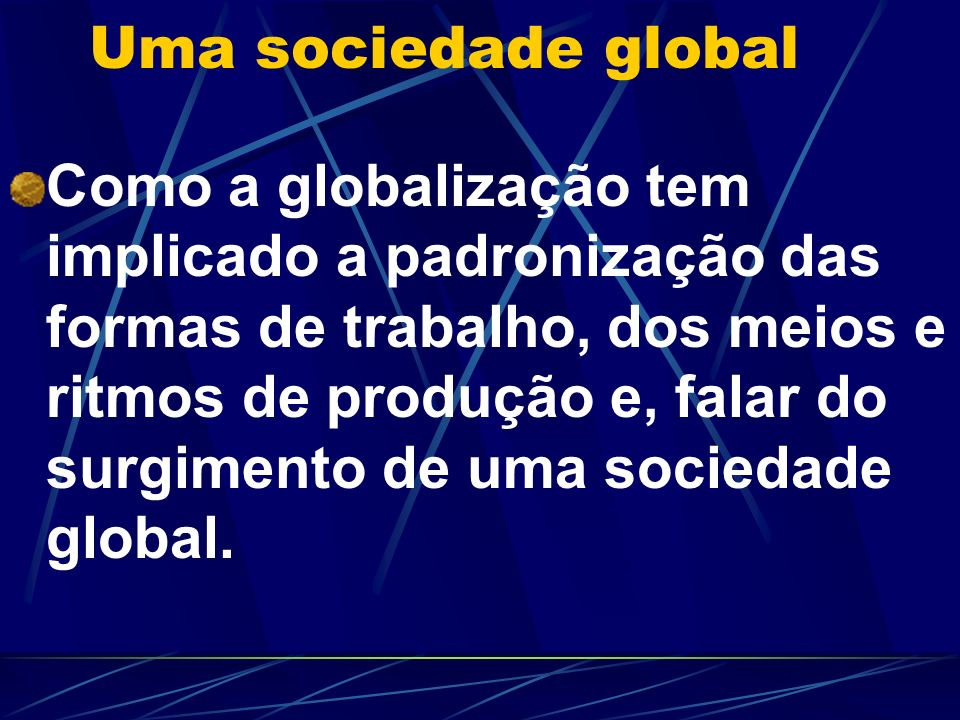 Uma sociedade global Como a globalização tem implicado a padronização das formas de trabalho, dos meios e ritmos de produção e, falar do surgimento de