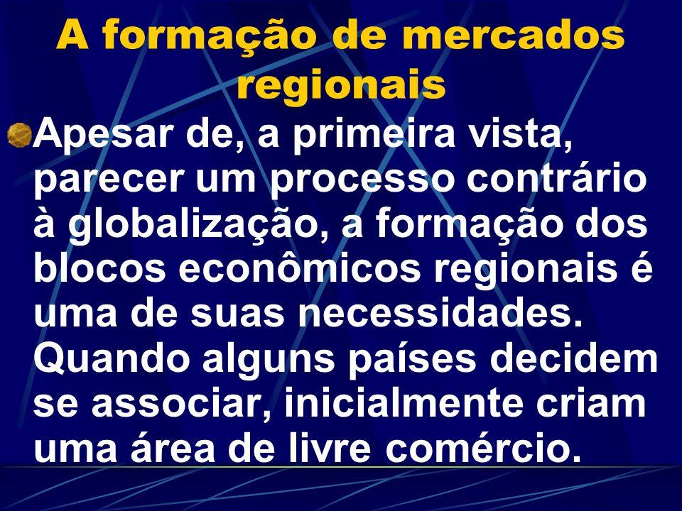 A formação de mercados regionais Apesar de, a primeira vista, parecer um processo contrário à globalização, a formação dos blocos econômicos regionais