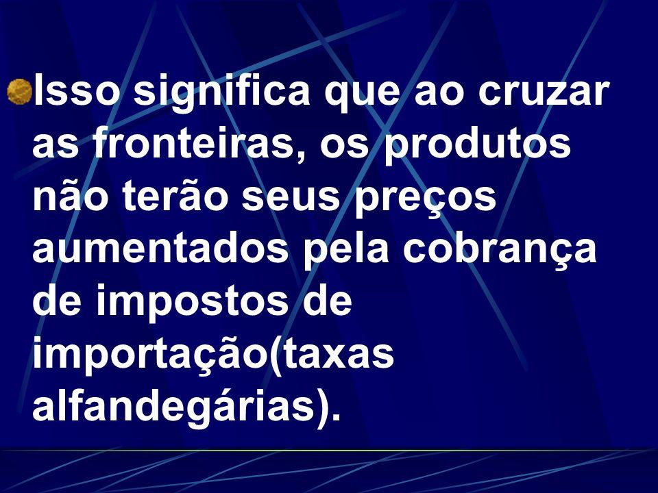 Isso significa que ao cruzar as fronteiras, os produtos não terão seus preços aumentados pela cobrança de impostos de importação(taxas alfandegárias).