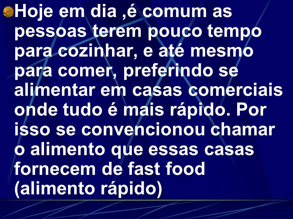 Hoje em dia,é comum as pessoas terem pouco tempo para cozinhar, e até mesmo para comer, preferindo se alimentar em casas comerciais onde tudo é mais r