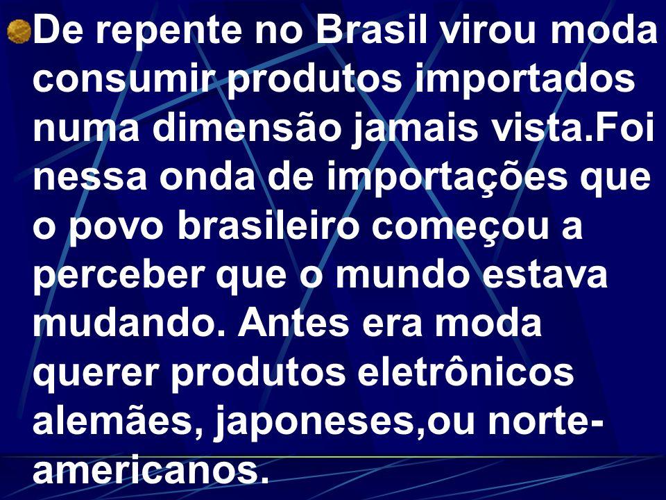 De repente no Brasil virou moda consumir produtos importados numa dimensão jamais vista.Foi nessa onda de importações que o povo brasileiro começou a