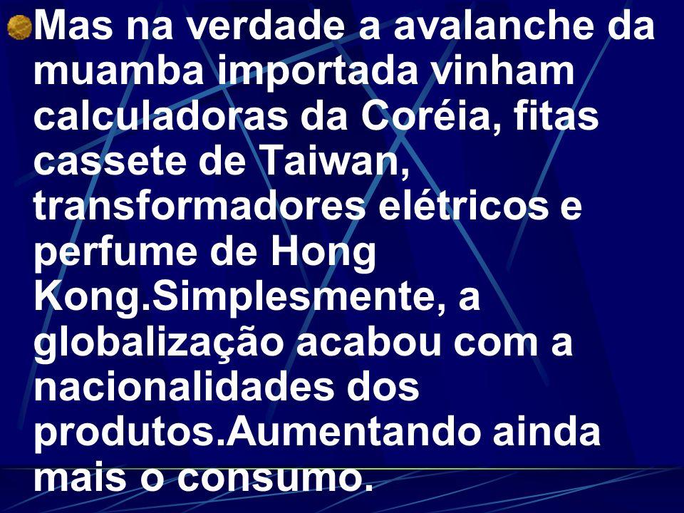 Mas na verdade a avalanche da muamba importada vinham calculadoras da Coréia, fitas cassete de Taiwan, transformadores elétricos e perfume de Hong Kon
