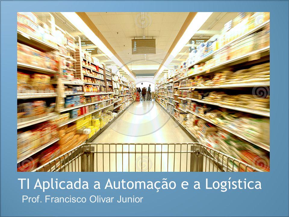 TI Aplicada a Automação e a Logística Prof. Francisco Olivar Junior