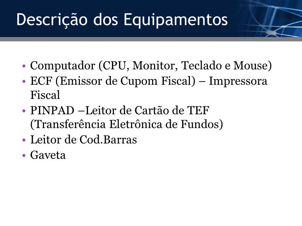 Descrição dos Equipamentos Computador (CPU, Monitor, Teclado e Mouse) ECF (Emissor de Cupom Fiscal) – Impressora Fiscal PINPAD –Leitor de Cartão de TE