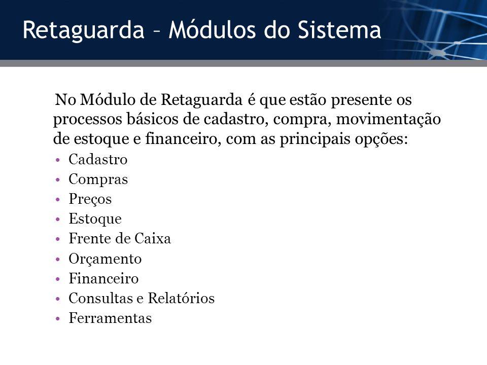 Retaguarda – Módulos do Sistema No Módulo de Retaguarda é que estão presente os processos básicos de cadastro, compra, movimentação de estoque e finan