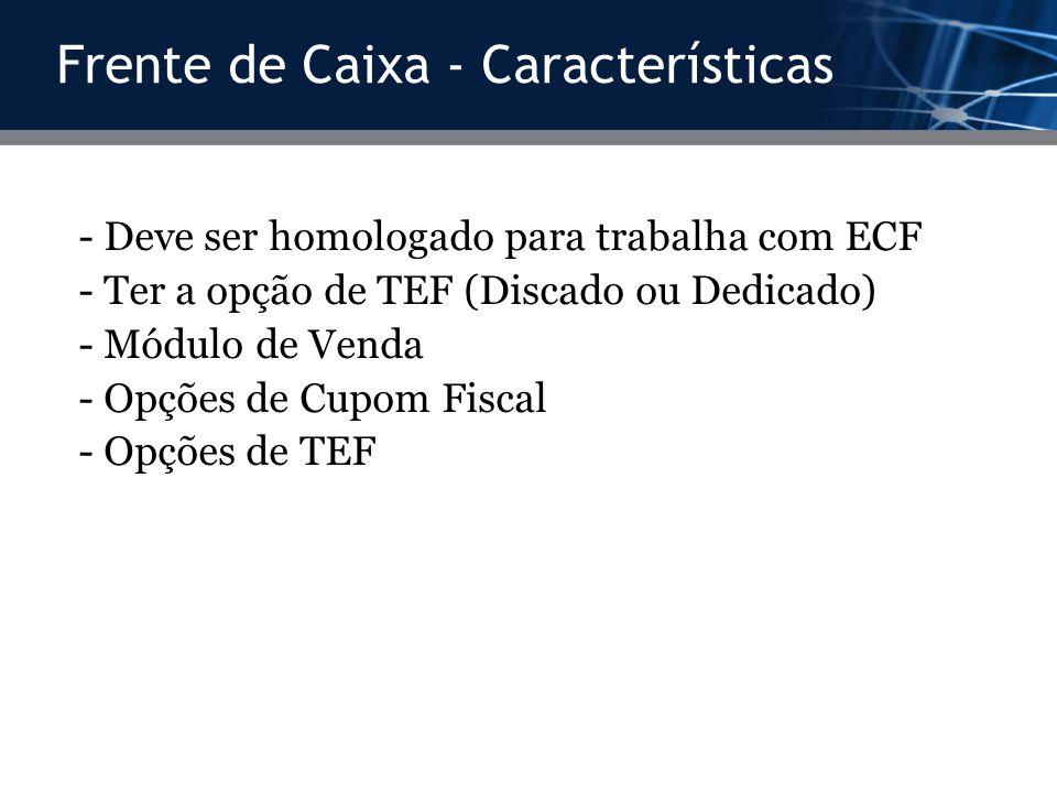 Frente de Caixa - Características - Deve ser homologado para trabalha com ECF - Ter a opção de TEF (Discado ou Dedicado) - Módulo de Venda - Opções de