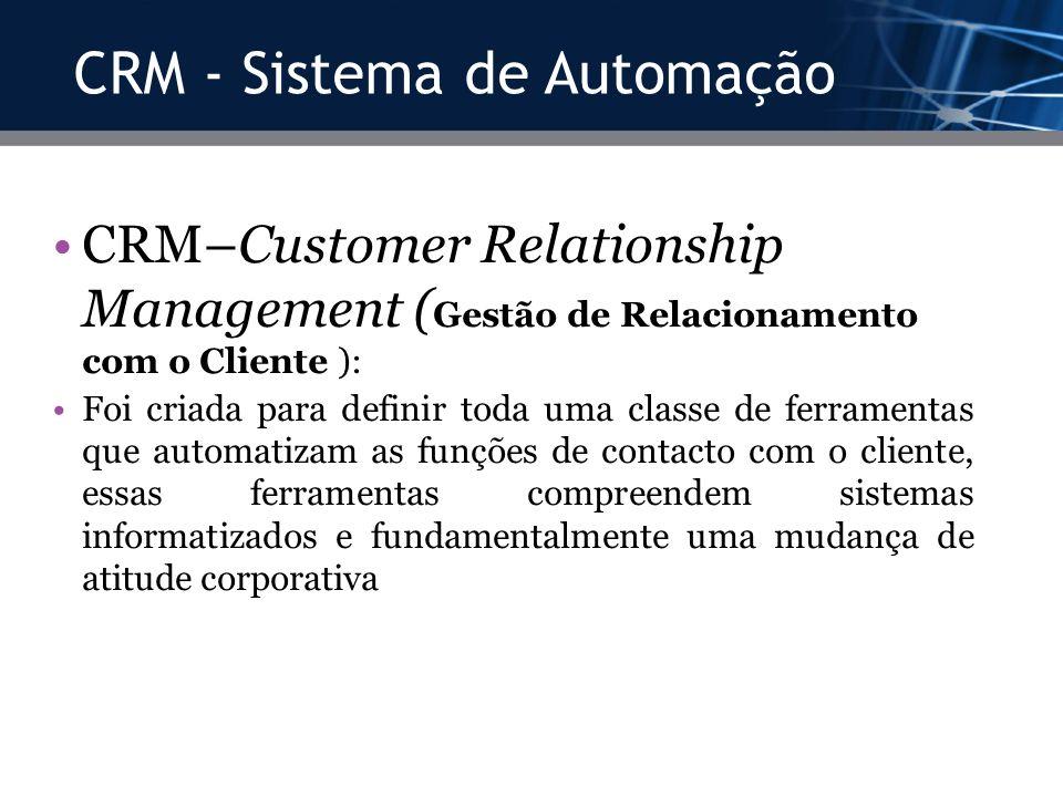 CRM - Sistema de Automação CRM–Customer Relationship Management ( Gestão de Relacionamento com o Cliente ): Foi criada para definir toda uma classe de