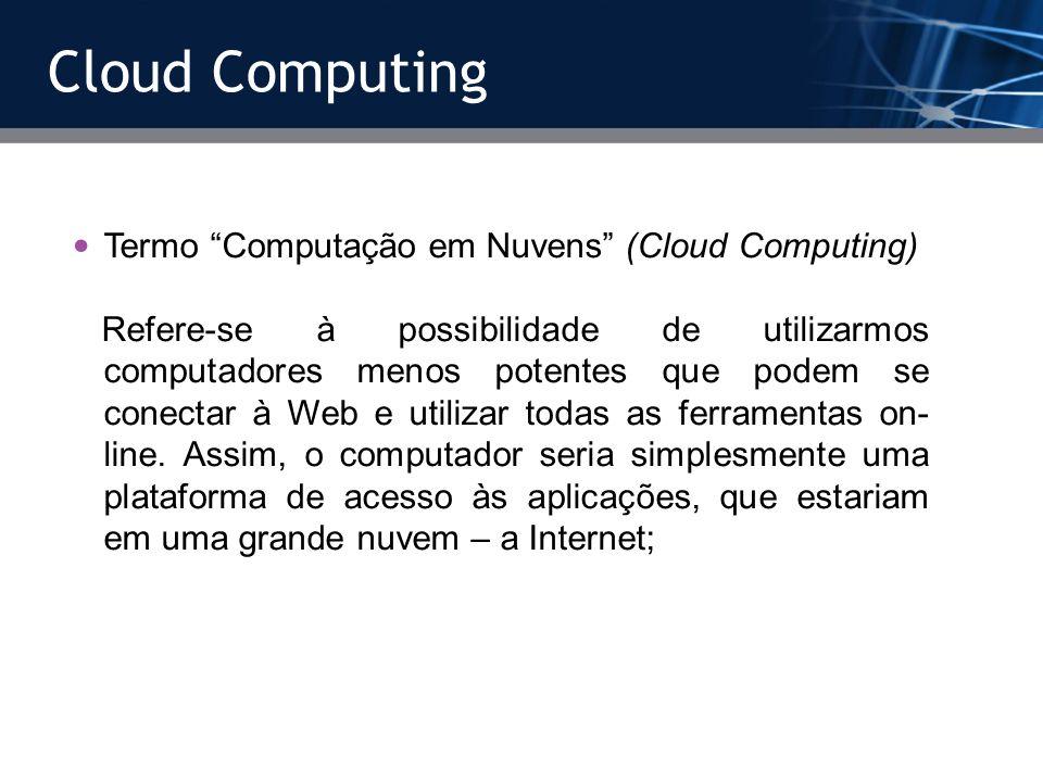 Cloud Computing Termo Computação em Nuvens (Cloud Computing) Refere-se à possibilidade de utilizarmos computadores menos potentes que podem se conecta
