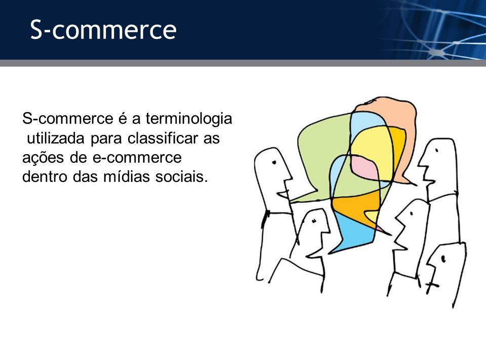 S-commerce S-commerce é a terminologia utilizada para classificar as ações de e-commerce dentro das mídias sociais.
