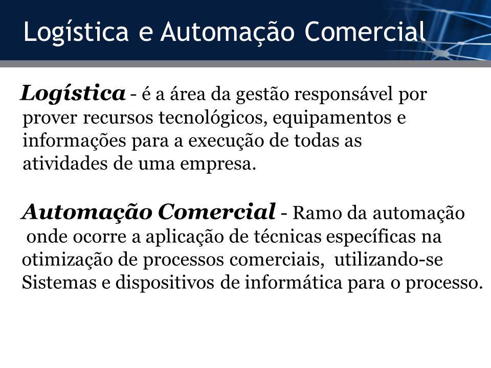 Logística e Automação Comercial Logística - é a área da gestão responsável por prover recursos tecnológicos, equipamentos e informações para a execuçã