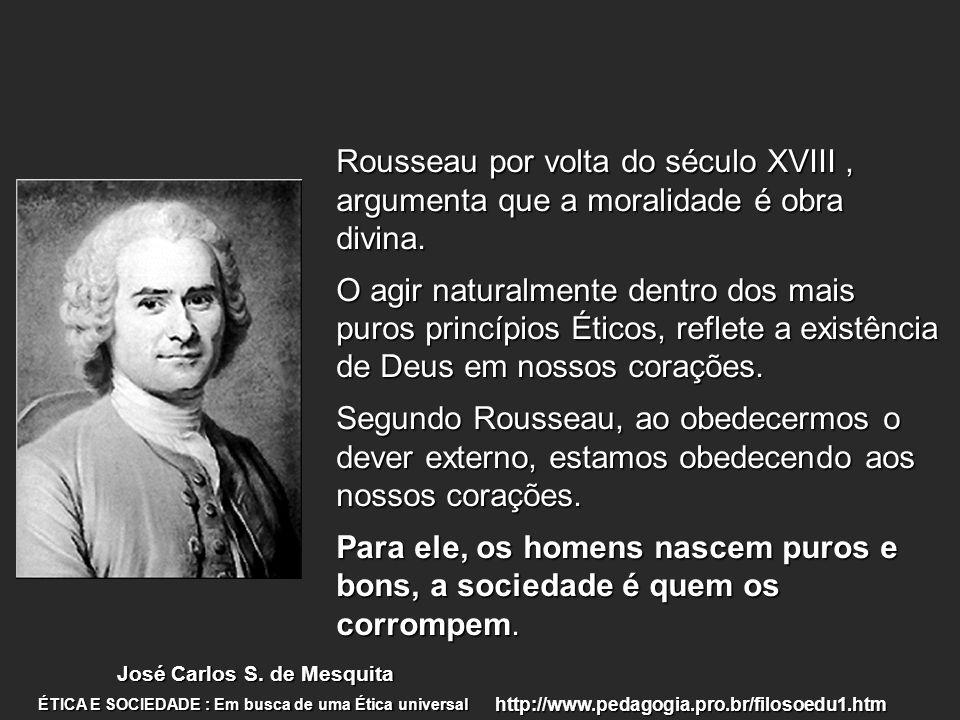 Rousseau por volta do século XVIII, argumenta que a moralidade é obra divina. O agir naturalmente dentro dos mais puros princípios Éticos, reflete a e