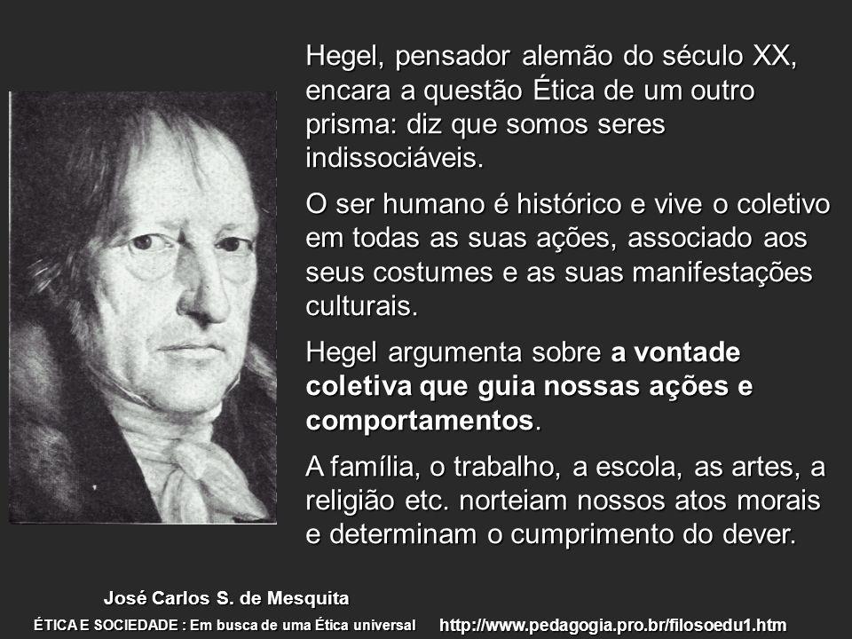 Hegel, pensador alemão do século XX, encara a questão Ética de um outro prisma: diz que somos seres indissociáveis. O ser humano é histórico e vive o