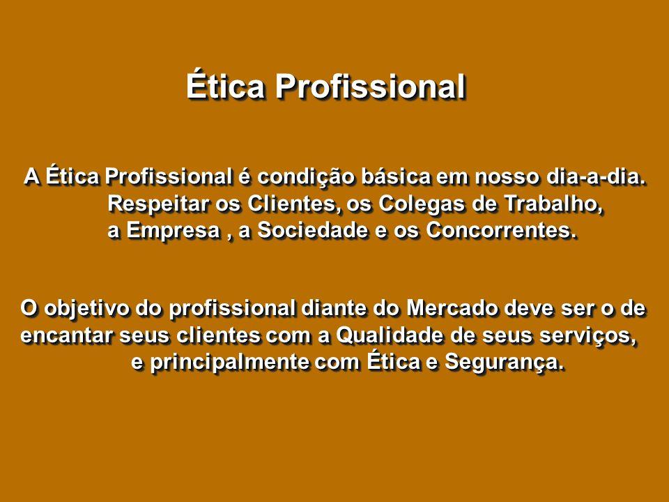 Ética Profissional A Ética Profissional é condição básica em nosso dia-a-dia. Respeitar os Clientes, os Colegas de Trabalho, a Empresa, a Sociedade e