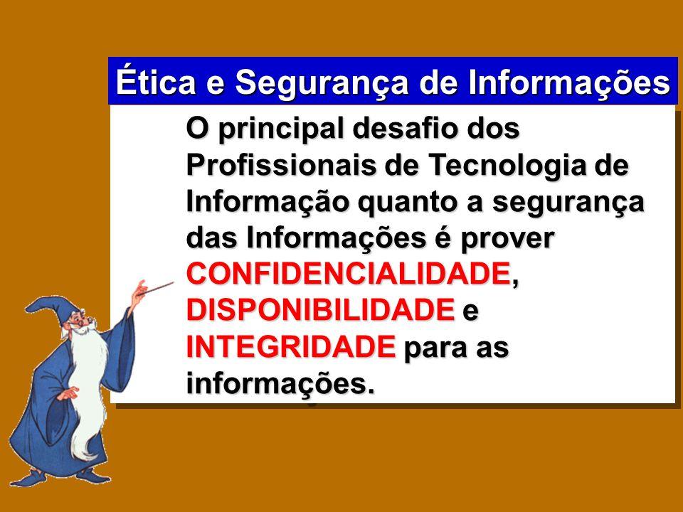 Ética e Segurança de Informações O principal desafio dos Profissionais de Tecnologia de Informação quanto a segurança das Informações é prover CONFIDE