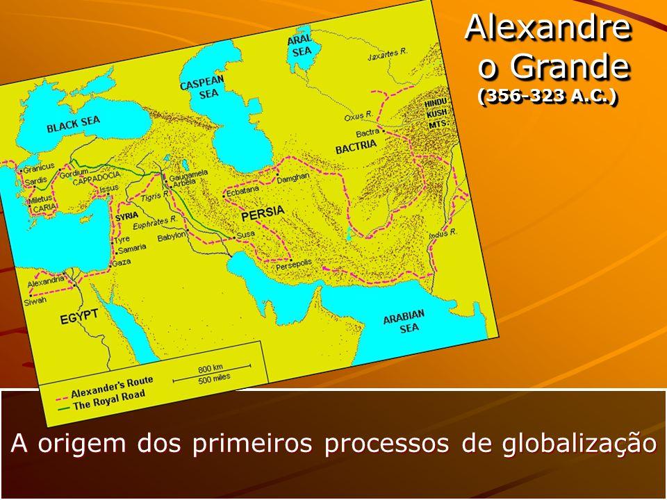 Alexandre o Grande o Grande (356-323 A.C.) Alexandre o Grande o Grande (356-323 A.C.) A origem dos primeiros processos de globalização