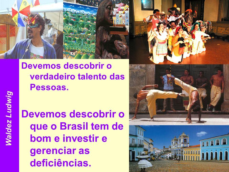 Devemos descobrir o verdadeiro talento das Pessoas. Devemos descobrir o que o Brasil tem de bom e investir e gerenciar as deficiências. Waldez Ludwig