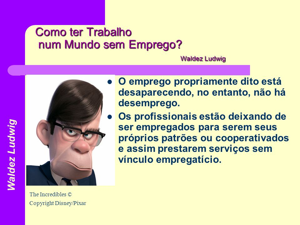 Como ter Trabalho num Mundo sem Emprego? Waldez Ludwig O emprego propriamente dito está desaparecendo, no entanto, não há desemprego. Os profissionais