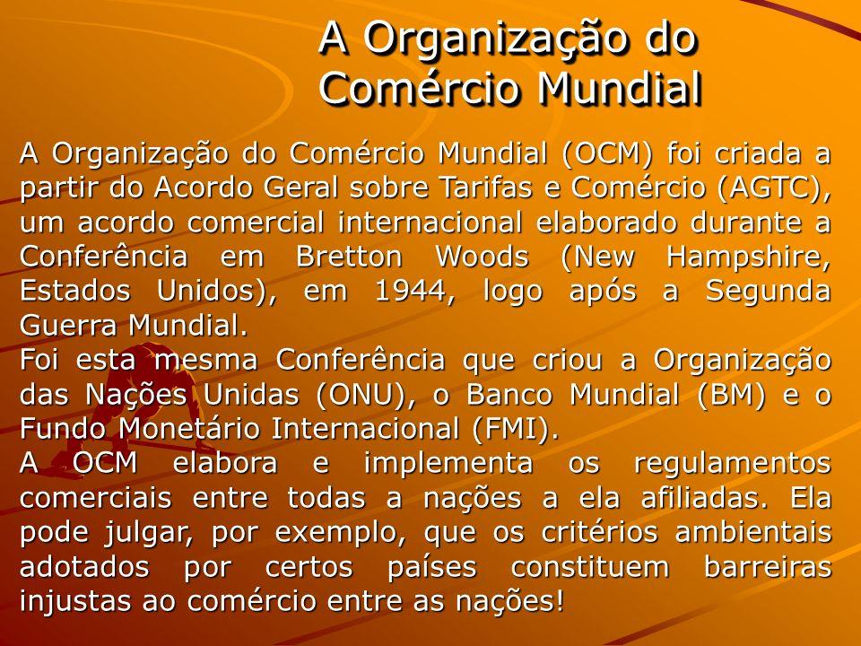 A Organização do Comércio Mundial A Organização do Comércio Mundial (OCM) foi criada a partir do Acordo Geral sobre Tarifas e Comércio (AGTC), um acor