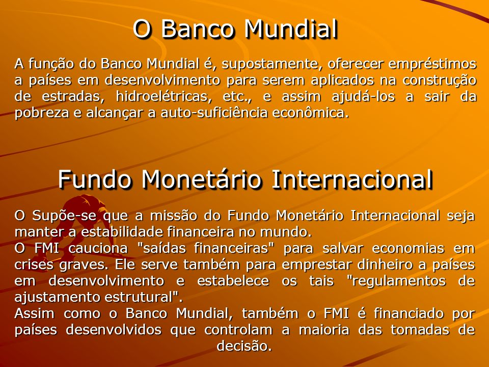 O Banco Mundial A função do Banco Mundial é, supostamente, oferecer empréstimos a países em desenvolvimento para serem aplicados na construção de estr