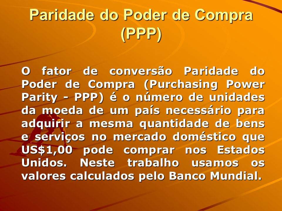 Paridade do Poder de Compra (PPP) O fator de conversão Paridade do Poder de Compra (Purchasing Power Parity - PPP) é o número de unidades da moeda de