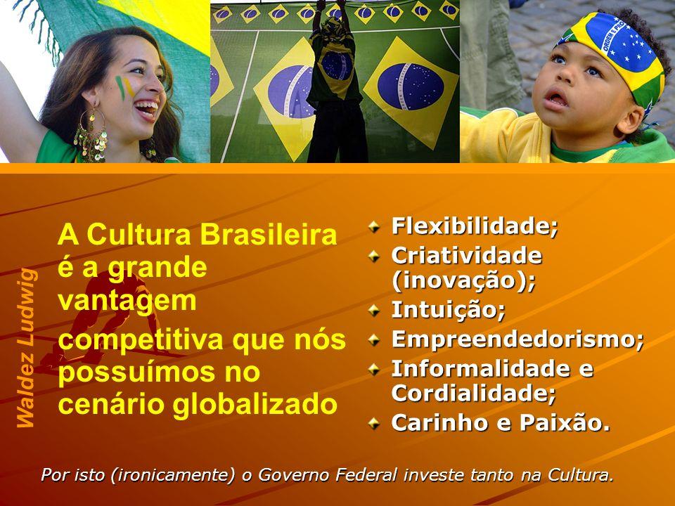 Por isto (ironicamente) o Governo Federal investe tanto na Cultura. A Cultura Brasileira é a grande vantagem competitiva que nós possuímos no cenário