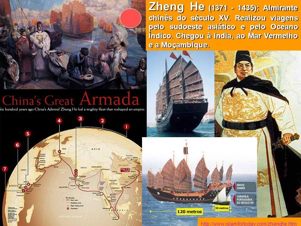 http://www.islamfortoday.com/zhenghe.htm Zheng He (1371 - 1435): Almirante chinês do século XV. Realizou viagens pelo sudoeste asiático e pelo Oceano