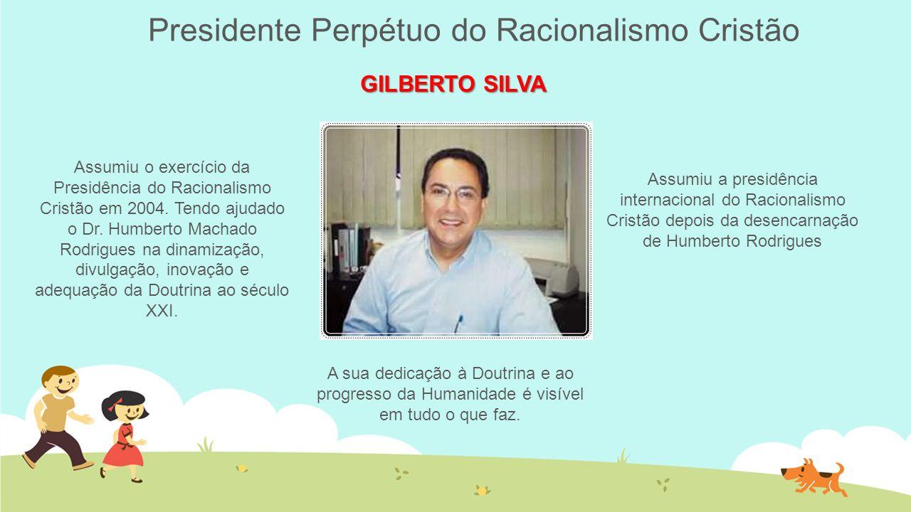 Presidente Perpétuo do Racionalismo Cristão GILBERTO SILVA Assumiu o exercício da Presidência do Racionalismo Cristão em 2004. Tendo ajudado o Dr. Hum