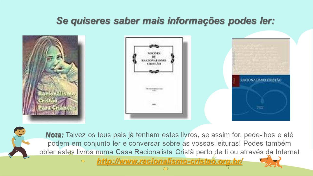 Se quiseres saber mais informações podes ler: Nota: http://www.racionalismo-cristao.org.br/ Nota: Talvez os teus pais já tenham estes livros, se assim
