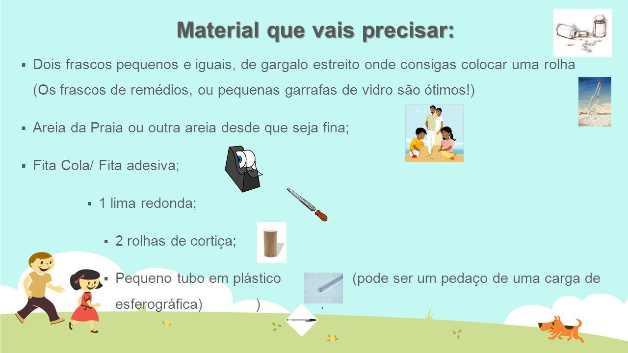 Material que vais precisar: Dois frascos pequenos e iguais, de gargalo estreito onde consigas colocar uma rolha (Os frascos de remédios, ou pequenas g