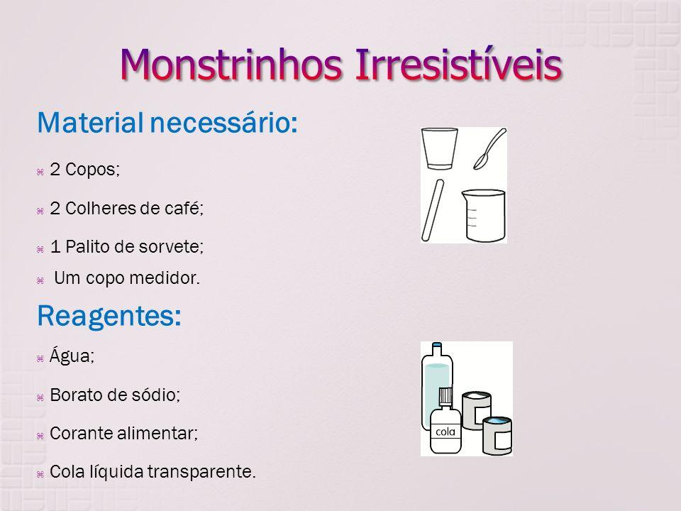 Material necessário: 2 Copos; 2 Colheres de café; 1 Palito de sorvete; Um copo medidor. Reagentes: Água; Borato de sódio; Corante alimentar; Cola líqu