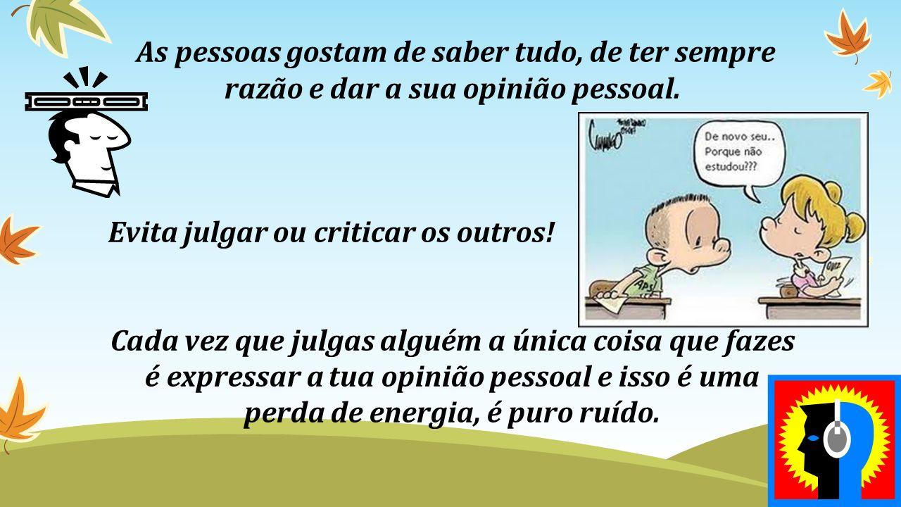 As pessoas gostam de saber tudo, de ter sempre razão e dar a sua opinião pessoal. Evita julgar ou criticar os outros! Cada vez que julgas alguém a úni
