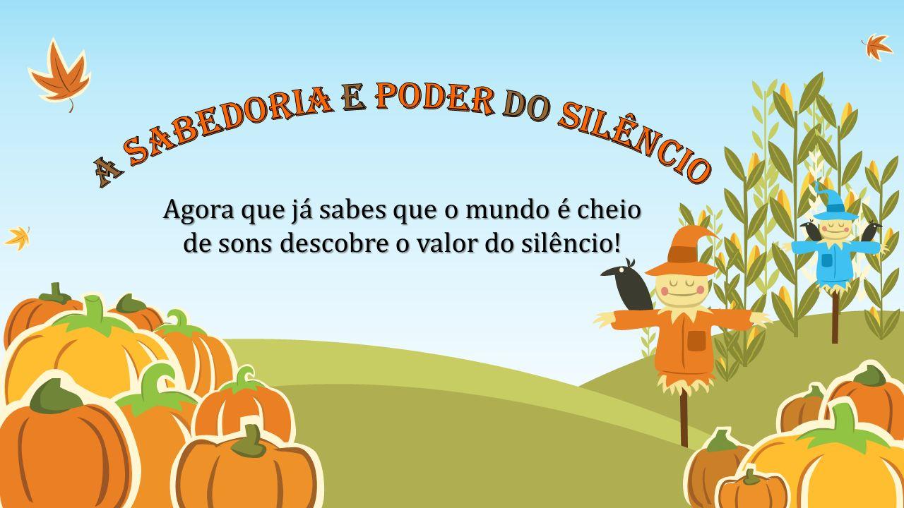 Agora que já sabes que o mundo é cheio de sons descobre o valor do silêncio!