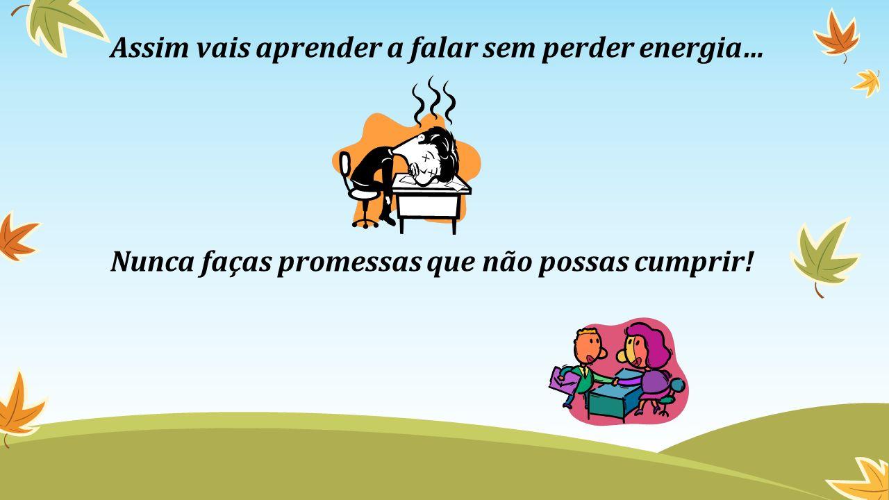 Assim vais aprender a falar sem perder energia… Nunca faças promessas que não possas cumprir!