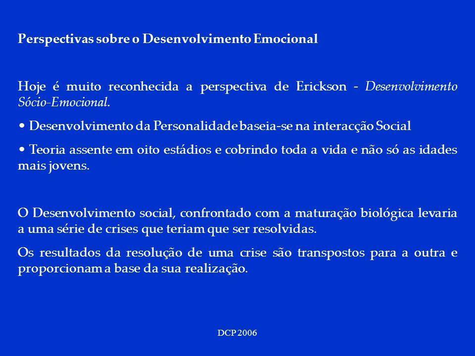 DCP 2006 Perspectivas sobre o Desenvolvimento Emocional Hoje é muito reconhecida a perspectiva de Erickson - Desenvolvimento Sócio-Emocional. Desenvol