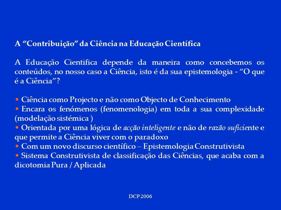 DCP 2006 A Contribuição da Ciência na Educação Científica A Educação Cientifica depende da maneira como concebemos os conteúdos, no nosso caso a Ciênc