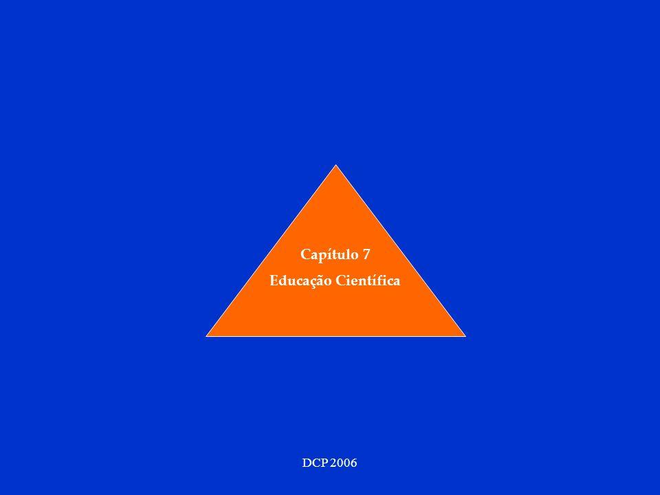 DCP 2006 Descrever as tendências gerais da Educação Contemporânea (7.1) Revisitar os princípios e outros aspectos das complexidades encontradas nos capítulos anteriores, mais relevantes do ponto de vista educacional (7.2) Relatar a história recente da Educação Científica (7.3) Caracterizar o rumo que a Educação Científica deverá seguir (7.4) Caracterizar o Construtivismo Educativo (7.5), uma forma pragmática que resulta de uma mistura, em proporções adequadas dos seis tipos e múltiplos subtipos de construtivismos que encontrámos nos capítulos anteriores.
