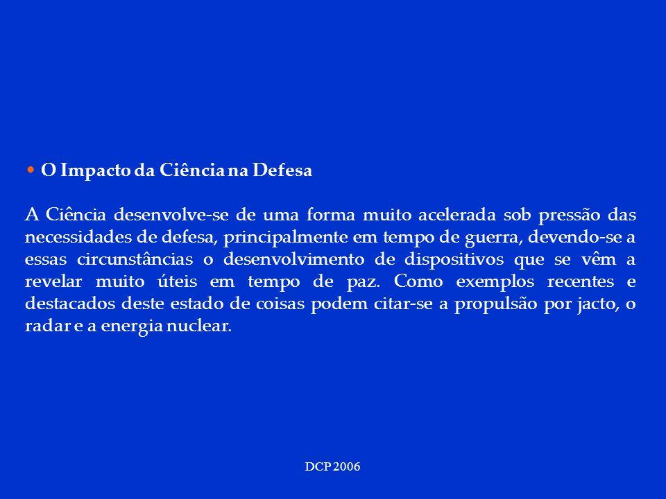 DCP 2006 O Impacto da Ciência na Defesa A Ciência desenvolve-se de uma forma muito acelerada sob pressão das necessidades de defesa, principalmente em tempo de guerra, devendo-se a essas circunstâncias o desenvolvimento de dispositivos que se vêm a revelar muito úteis em tempo de paz.