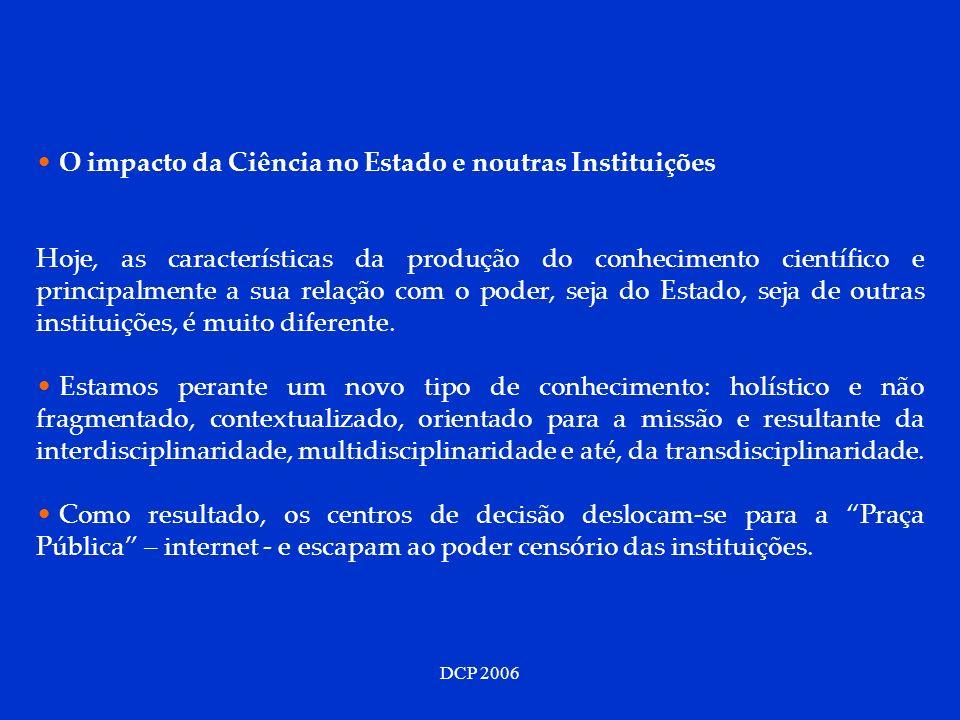 DCP 2006 O impacto da Ciência no Estado e noutras Instituições Hoje, as características da produção do conhecimento científico e principalmente a sua relação com o poder, seja do Estado, seja de outras instituições, é muito diferente.