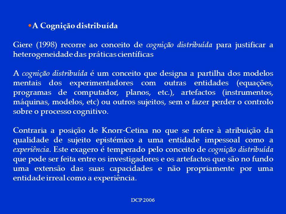 DCP 2006 A Cognição distribuída Giere (1998) recorre ao conceito de cognição distribuída para justificar a heterogeneidade das práticas científicas A cognição distribuída é um conceito que designa a partilha dos modelos mentais dos experimentadores com outras entidades (equações, programas de computador, planos, etc.), artefactos (instrumentos, máquinas, modelos, etc) ou outros sujeitos, sem o fazer perder o controlo sobre o processo cognitivo.