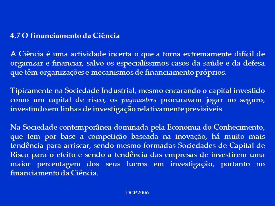 DCP 2006 4.7 O financiamento da Ciência A Ciência é uma actividade incerta o que a torna extremamente difícil de organizar e financiar, salvo os especialíssimos casos da saúde e da defesa que têm organizações e mecanismos de financiamento próprios.