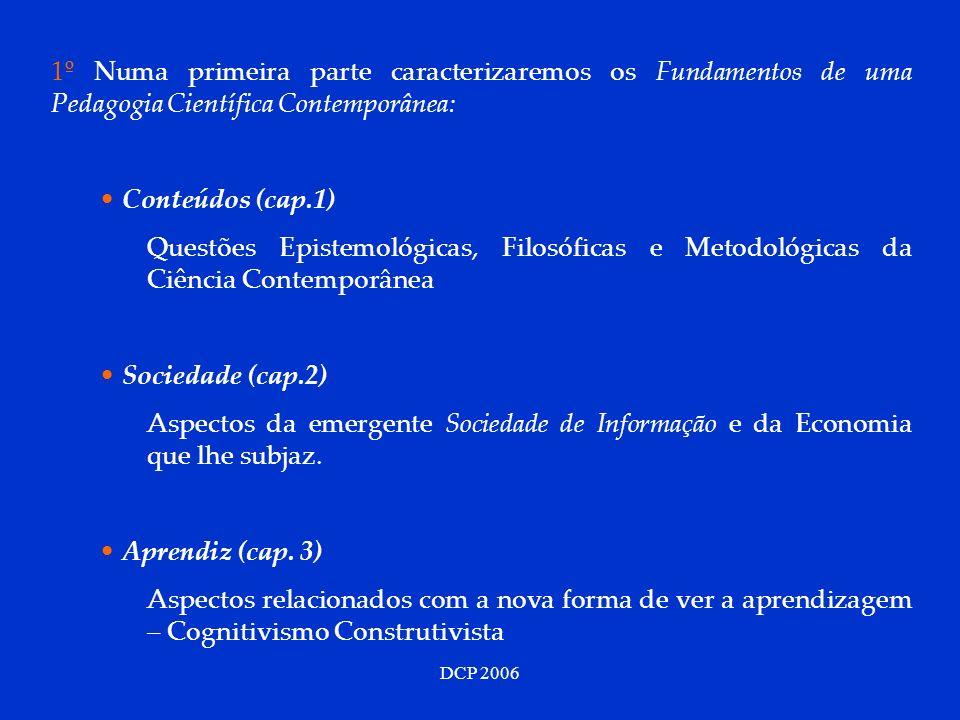 DCP 2006 1º Numa primeira parte caracterizaremos os Fundamentos de uma Pedagogia Científica Contemporânea: Conteúdos (cap.1) Questões Epistemológicas, Filosóficas e Metodológicas da Ciência Contemporânea Sociedade (cap.2) Aspectos da emergente Sociedade de Informação e da Economia que lhe subjaz.