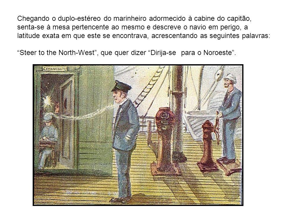 Chegando o duplo-estéreo do marinheiro adormecido à cabine do capitão, senta-se à mesa pertencente ao mesmo e descreve o navio em perigo, a latitude e