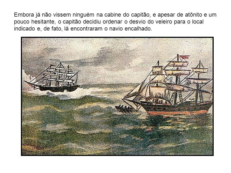 Embora já não vissem ninguém na cabine do capitão, e apesar de atônito e um pouco hesitante, o capitão decidiu ordenar o desvio do veleiro para o loca