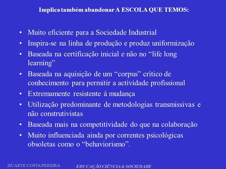 DUARTE COSTA PEREIRA EDUCAÇÃO CIÊNCIA & SOCIEDADE Implica também abandonar A ESCOLA QUE TEMOS: Muito eficiente para a Sociedade Industrial Inspira-se