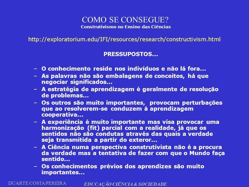 DUARTE COSTA PEREIRA EDUCAÇÃO CIÊNCIA & SOCIEDADE COMO SE CONSEGUE? Construtivismo no Ensino das Ciências http://exploratorium.edu/IFI/resources/resea