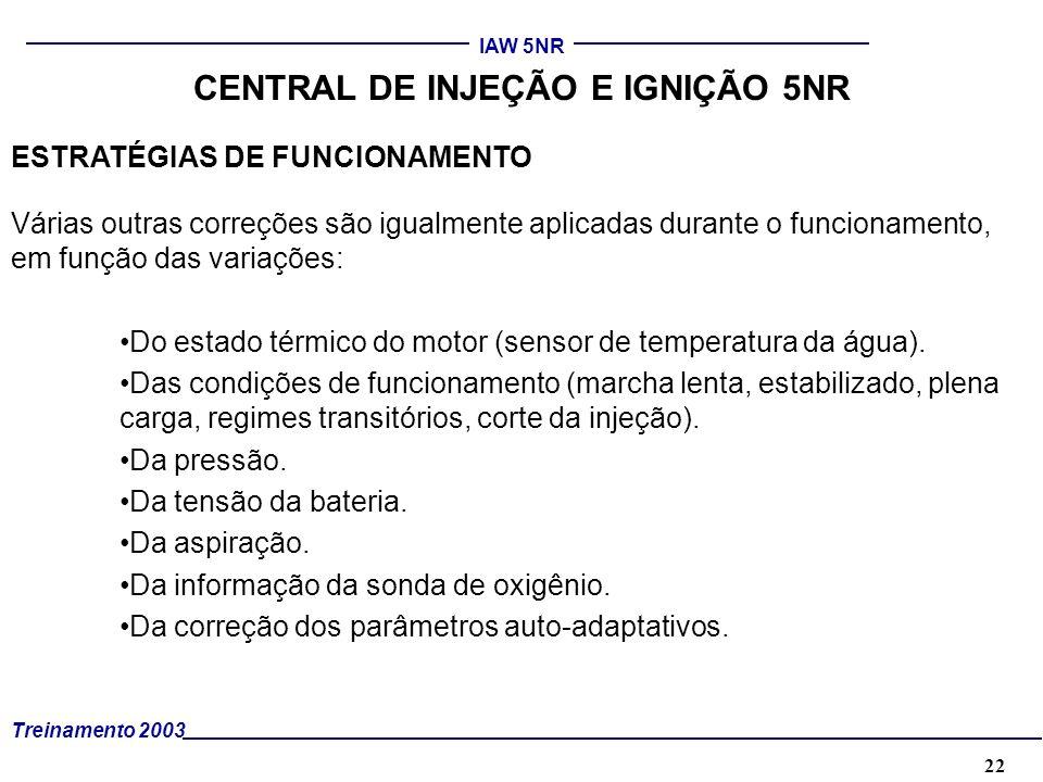 22 Treinamento 2003 IAW 5NR CENTRAL DE INJEÇÃO E IGNIÇÃO 5NR ESTRATÉGIAS DE FUNCIONAMENTO Várias outras correções são igualmente aplicadas durante o f