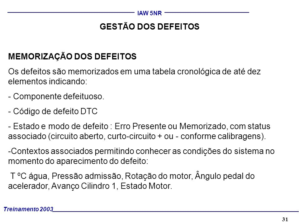 32 Treinamento 2003 IAW 5NR GESTÃO DOS DEFEITOS MEMORIZAÇÃO DOS DEFEITOS A ferramenta de diagnóstico TESTER PLUS gerencia os segmentos de diagnósticos fornecidos pela central, assim como os segmentos de parâmetros definidos pelo protocolo Keyword 2000.